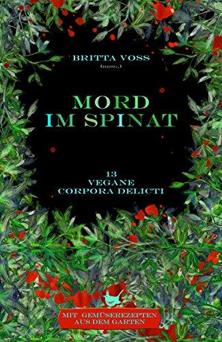 Mord im Spinat: Vegane corpora delicti - Mit Gemüserezepten aus dem Garten (German Edition)