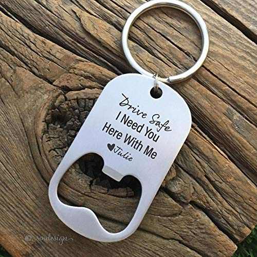 Drive Safe Bottle Opener Keychain- Gift Idea For Him Men's Gift For The Beer Lover Bottle Opener For Him Husband I Need You Here With Me ()
