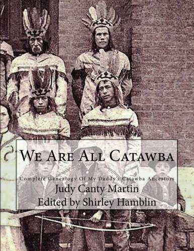 We Are All Catawba: Complete Genealogy of My Daddy's Catawba Ancestors (The American Bred Series;  Odysseys of the Mixed Blood Pioneer Family) (Volume 4)