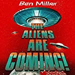 The Aliens Are Coming!: The Exciting and Extraordinary Science Behind Our Search for Life in the Universe | Ben Miller