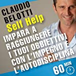 Impara a raggiungere i tuoi obiettivi con l'impegno e l'autodisciplina: SELF HELP. Allenamenti mentali in 60 minuti | Claudio Belotti