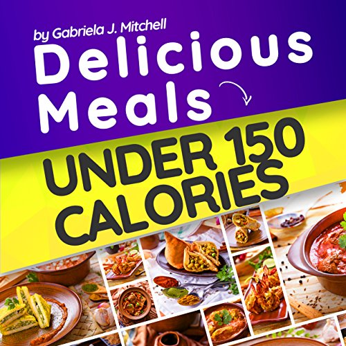 Delicious Meals Under 150 Calories: Healthy and Quick Recipes; 40 Meals For Weight Loss; Vegetarian and Non-Vegetarian by Gabriela J. Mitchell