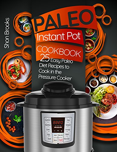 Paleo Instant Pot Cookbook: 25 Easy Paleo Diet Recipes to Cook in the Pressure Cooker by Shon Brooks