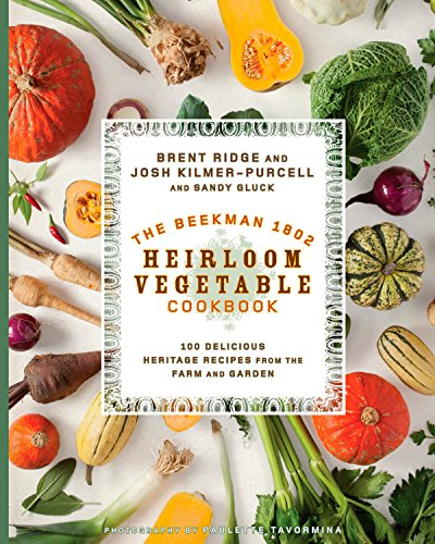 The Beekman 1802 Heirloom Vegetable Cookbook: 100 Delicious Heritage Recipes from the Farm and Garden by Josh Kilmer-Purcell, Sandy Gluck, Paulette Tavormina