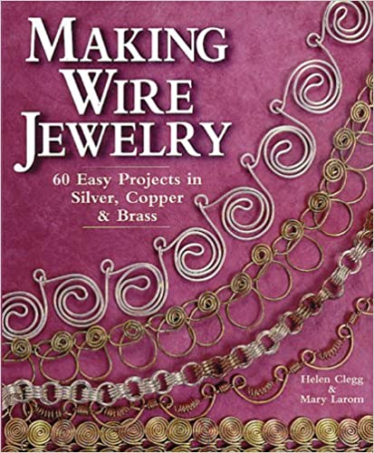 Making Wire Jewelry 60 Easy Projects In Silver Copper Brass Helen Clegg Mary Larom 9781579900021 Amazon Books