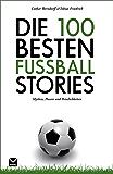 Die 100 besten Fußball-Stories: Mythen, Possen und Peinlichkeiten