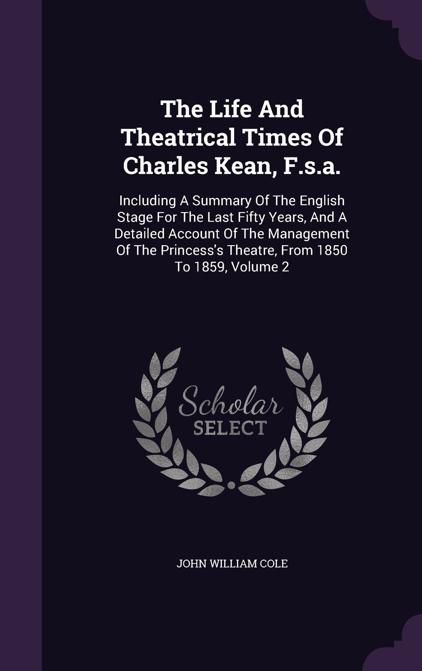The Life And Theatrical Times Of Charles Kean, F.s.a.: Including A Summary Of The English Stage For The Last Fifty Years, And A Detailed Account Of ... Theatre, From 1850 To 1859, Volume 2 pdf