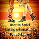 Top Ten Ways to Build Lasting Relationships: The Keys to Holding On to That Special Person in Your Life | R.O Sawyer