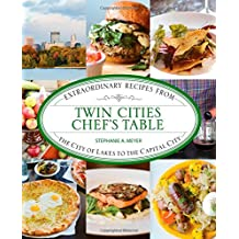 Twin Cities Chef's Table: Extraordinary Recipes from the City of Lakes to the Capital City