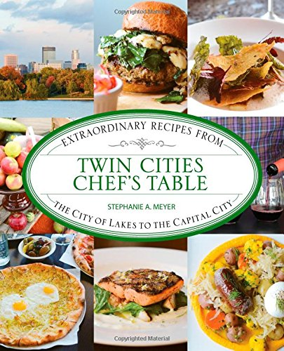 Twin Cities Chef's Table: Extraordinary Recipes from the City of Lakes to the Capital City by Stephanie Meyer