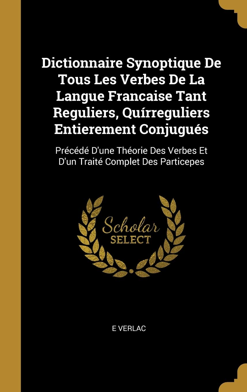 Dictionnaire Synoptique De Tous Les Verbes De La Langue Francaise Tant Reguliers Quirreguliers Entierement Conjugues Precede D Une Theorie Des Complet Des Particepes French Edition Verlac E 9780274349166 Amazon Com Books