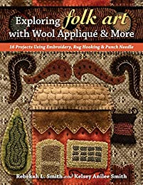 Exploring Folk Art with Wool Appliqu� & More: 16 Projects Using Embroidery, Rug Hooking & Punch Needle