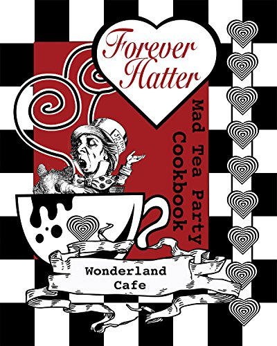 Forever Hatter: Mad Tea Party Cookbook [Digital Companion to the Coloring Book Comic] (These Aint No Confidential, Top-Secret Recipes from Literary Kitchens Kinda Cookbooks Series 1) by Wonderland Cafe, Buffy Naillon
