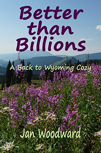 Better than Billions: A Back to Wyoming Cozy (Back to Wyoming Cozies Book 1) by [Woodward, Jan]