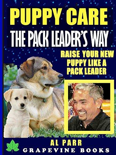 Puppy Care The Pack Leader's Way (Understanding Cesar Millan, Karl Lorenz and B. F. Skinner): Raise Your New Puppy Like A Pack Leader! (Pack Leader Training Trilogy Book 3)