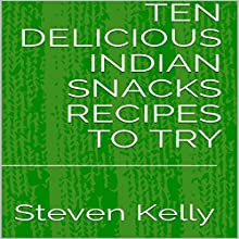 Ten Delicious Indian Snacks Recipes to Try Audiobook by Steven Kelly Narrated by Steven Kelly
