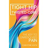 Tight Hip, Twisted Core: The Key To Unresolved Pain