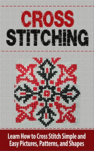 Cross Stitch: Learn How to Cross Stitch Simple and Easy Pictures, Patterns, and Shapes - CROSS STITCH (Cross-Stitch, Needlework, Needlepoint, Embroidary, ... Hobbies and Home, Cross-Stitching, Crochet)