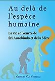 Au delà de l'espèce humaine - La vie et l'oeuvre de Sri Aurobindo et de la Mère (French Edition)