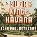 The Sugar King of Havana: The Rise and Fall of Julio Lobo, Cuba's Last Tycoon Audiobook by John Paul Rathbone Narrated by Simon Vance