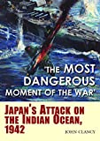 """The Most Dangerous Moment of the War"": Japan's Attack on the Indian Ocean, 1942"