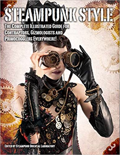 steampunk style the complete illustrated guide for contraptors gizmologists and primocogglers everywhere