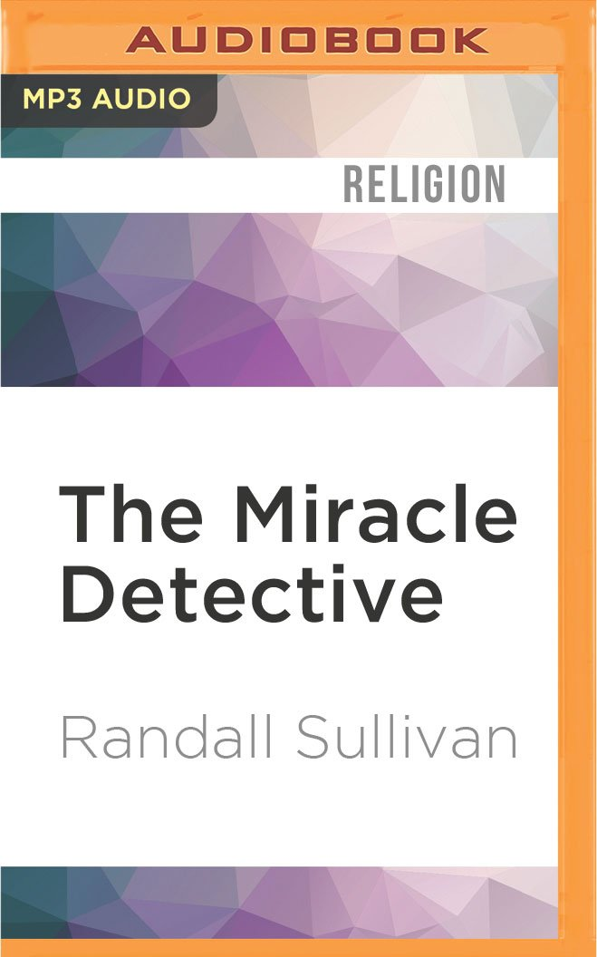 The Miracle Detective: An Investigative Reporter Sets Out to Examine How the Catholic Church Investigates Holy Visions and Discovers His Own Faith pdf epub