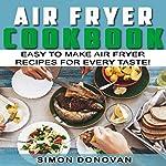 Air Fryer Cookbook: Easy to Make Air Fryer Recipes for Every Taste!: Air Fryer Book 1 | Simon Donovan