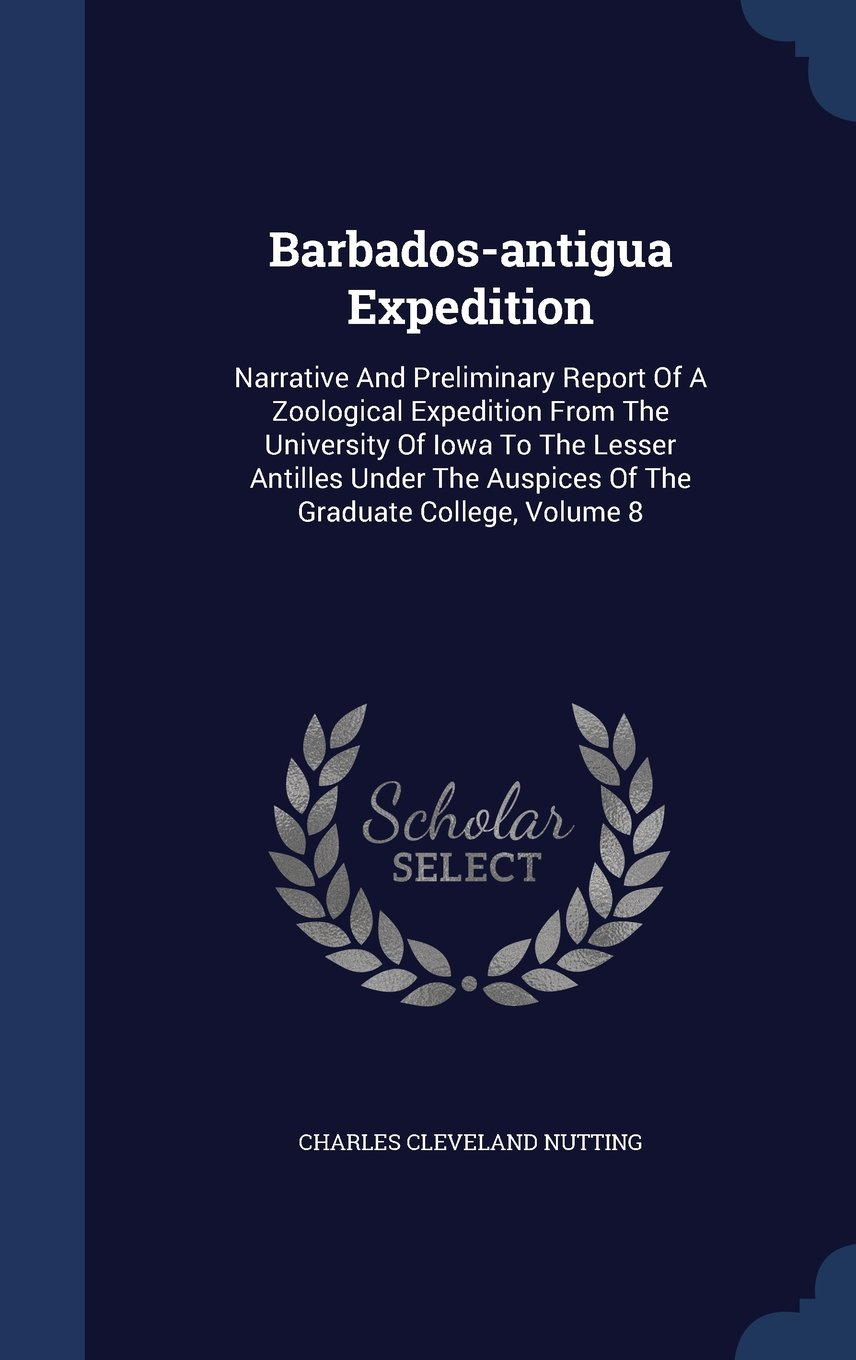 Barbados-antigua Expedition: Narrative And Preliminary Report Of A Zoological Expedition From The University Of Iowa To The Lesser Antilles Under The Auspices Of The Graduate College; Volume 8
