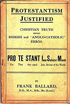 Protestantism Justified: Christian Truth Versus Romish and 'Anglo-Catholic' Error, a Plain Plea for the times