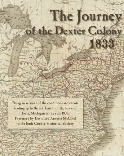 The Journey of the Dexter Colony: 1833: The story of the pioneer settlers of Ionia, Michigan.