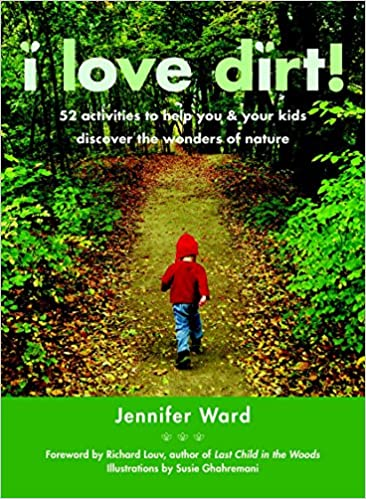 I love dirt 52 activities to help you and your kids discover the 52 activities to help you and your kids discover the wonders of nature jennifer ward richard louv susie ghahremani 8601405570222 books amazon fandeluxe Image collections