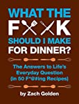What the F*@# Should I Make for Dinner?: The Answers to Life's Everyday Question (in 50 F*@#ing Recipes)