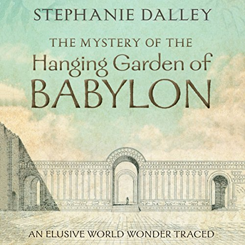 Download The Mystery of the Hanging Garden of Babylon: An Elusive World Wonder Traced