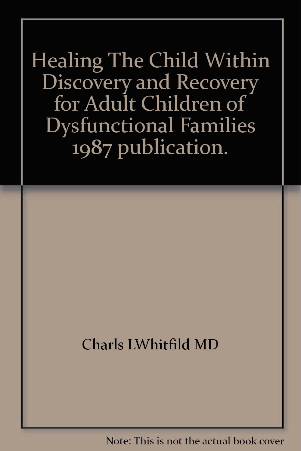 Healing The Child Within Discovery and Recovery for Adult Children of Dysfunctional Families 1987 publication.