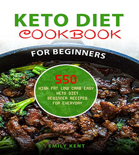 Keto Diet Cookbook for Beginners: 550 High Fat Low Carb Easy Keto Diet Beginner Recipes for Everyday (Keto Diet Cookbook) by Emily Kent