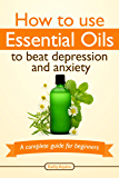 How To Use Essential Oils To Beat Depression And Anxiety: A Complete Guide For Beginners (Essential Oils Treasure Chest Book 5) (English Edition)