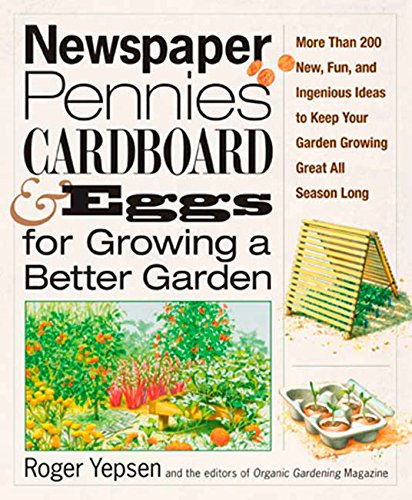 Newspaper, Pennies, Cardboard, and Eggs--For Growing a Better Garden: More than 400 New, Fun, and Ingenious Ideas to Keep Your Garden Growing Great All Season Long (New Self Sufficient Gardener)