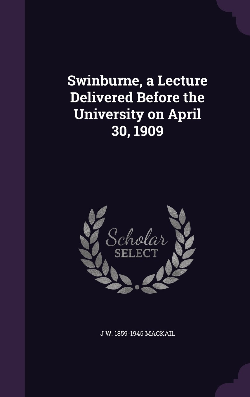 Download Swinburne, a Lecture Delivered Before the University on April 30, 1909 PDF