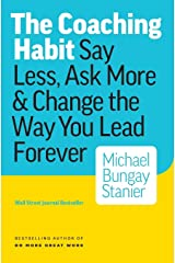 The Coaching Habit: Say Less, Ask More & Change the Way You Lead Forever Paperback