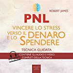 PNL. Vincere lo stress verso il denaro e lo spendere [NLP. Beating Stress Towards Money and Spending]: Tecnica guidata [Guided Skill] | Robert James