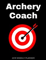 Archery Coach 2019 Weekly Planner: A Scheduling
