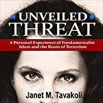 Unveiled Threat: A Personal Experience of Fundamentalist Islam and the Roots of Terrorism | Janet M. Tavakoli