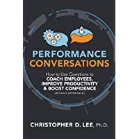 Performance Conversations: How to Use Questions to Coach Employees, Improve Productivity, and Boost Confidence (Without…