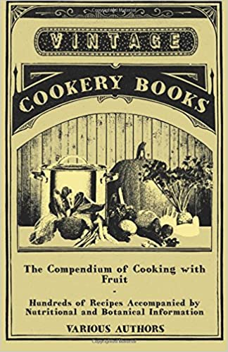 The Compendium of Cooking with Fruit - Hundreds of Recipes Accompanied by Nutritional and Botanical Information