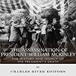 The Assassination of President William McKinley: The History and Legacy of the President's Death    Charles River Editors