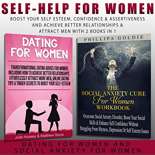 Self Help for Women: Boost Your Self Esteem, Confidence & Assertiveness and Achieve Better Relationships & Attract Men with 2 Books in 1 – Dating for Women and Social Anxiety for Women