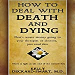 How to Deal with Death and Dying: Don't Waste Money Going to Your Therapist or Doctors, Just Listen to This | Kelly Deckard-Smart