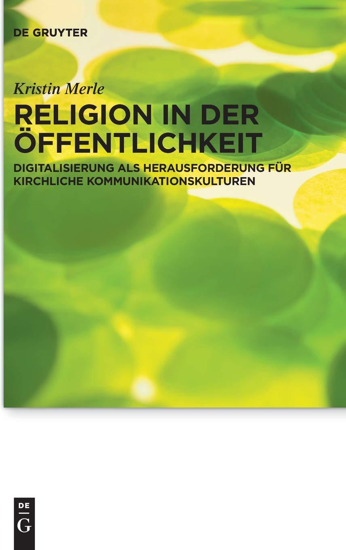Religion In Der Öffentlichkeit  Digitalisierung Als Herausforderung Für Kirchliche Kommunikationskulturen  Praktische Theologie Im Wissenschaftsdiskurs Band 22