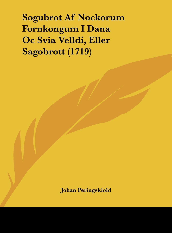 Sogubrot Af Nockorum Fornkongum I Dana Oc Svia Velldi, Eller Sagobrott (1719) (Spanish Edition) PDF